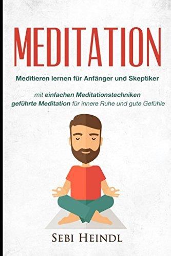 MEDITATION: Meditieren lernen für Anfänger und Skeptiker + einfachen Meditationstechniken + geführte Meditation für innere Ruhe und gute Gefühle ... lernen, Meditation Buddhismus, Band 1)