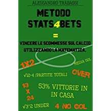 METODO STATS4BETS: VINCERE LE SCOMMESSE SUL CALCIO UTILIZZANDO LA MATEMATICA. (Italian Edition)