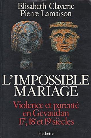 Elisabeth Claverie - L'impossible Mariage: Violence Et Parente En Gevaudan,