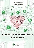 A Quick Guide to Blockchain in Healthcare (Intellicore Dossiers Book 1)