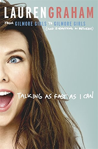 Talking As Fast As I Can: From Gilmore Girls to Gilmore Girls, and Everything in Between por Lauren Graham