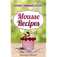 Mousse Recipes: Heavenly Homemade Desserts - The Dessert Passion Cookbook of Chocolate, Strawberry & Raspberries Healthy Delight (English Edition)