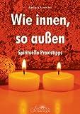 Wie innen, so außen: Spirituelle Praxistipps - Barbara Arzmüller
