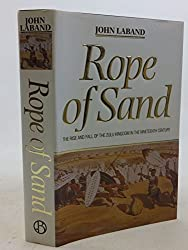 Rope of Sand - The rise and fall of the Zulu Kingdom in the Nineteenth Century