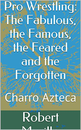 Pro Wrestling: The Fabulous, the Famous, the Feared and the Forgotten: Charro Azteca (Letter A Series Book 5) (English Edition) -