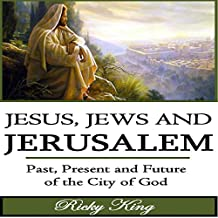 Jesus, Jews & Jerusalem: Past, Present and Future of the City of God