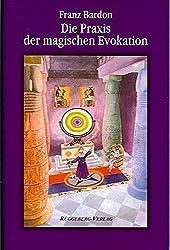 Die Praxis der magischen Evokation: Anleitung zur Anrufung von Wesen uns umgebender Sphären