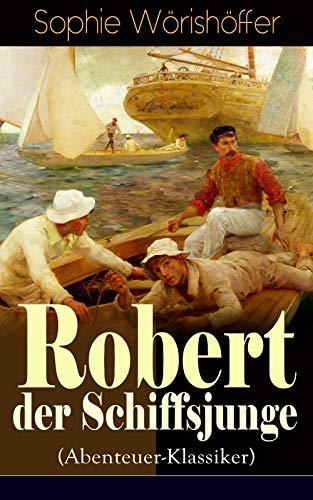 (Robert der Schiffsjunge (Abenteuer-Klassiker): Robert des Schiffsjungen Fahrten und Abenteuer auf der deutschen Handels- und Kriegsflotte)