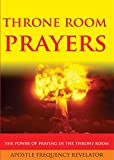 THRONE ROOM PRAYERS: Unleashing The Power Of Praying In The Throne Room