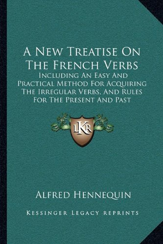 A New Treatise on the French Verbs: Including an Easy and Practical Method for Acquiring the Irregular Verbs, and Rules for the Present and Past Participles (1878)