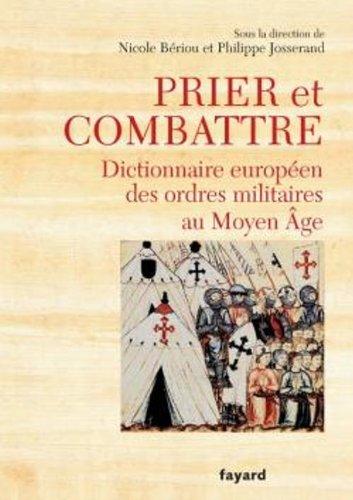 Prier et combattre. Dictionnaire européen des ordres militaires au Moyen Age par Philippe Josserand, Nicole Bériou, Collectif
