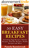 50 Easy Breakfast Recipes - Including Egg Recipes, Omelette Recipes, Pancake Recipes, Waffle Recipes and More (Breakfast Ideas - The Breakfast Recipes Cookbook Collection 3) (English Edition)