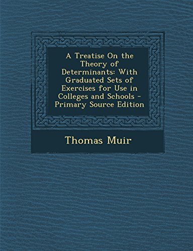 A Treatise On the Theory of Determinants: With Graduated Sets of Exercises for Use in Colleges and Schools