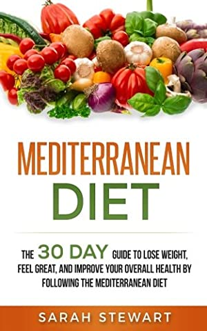 Mediterranean Diet: The 30 Day Guide to Lose Weight, Feel Great, and Improve Your Overall Health by Following the Mediterranean