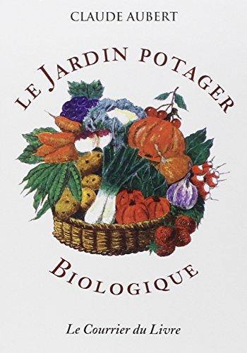 Le jardin potager biologique : Ou comment cultiver son jardin sans engrais chimiques et sans traitements toxiques