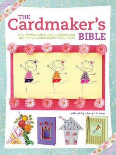 The Cardmaker's Bible: 160 Inspirational Card Designs and Definitive Cardmaking Techniques
