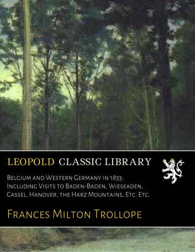 Belgium and Western Germany in 1833: Including Visits to Baden-Baden, Wieseaden, Cassel, Hanover, the Harz Mountains, Etc. Etc. por Frances Milton Trollope