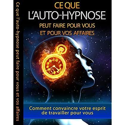 Les Secrets De l'Auto-Hypnose: Découvrez Ce Que l'Auto-Hypnose Peut Vous Apporter Dans Vos Affaires