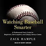 Watching Baseball Smarter: A Professional Fans Guide for Beginners, Semi-Experts, and Deeply Serious Geeks