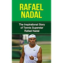 Rafael Nadal: The Inspirational Story of Tennis Superstar Rafael Nadal (Rafael Nadal Unauthorized Biography, Spain, Tennis Books) (English Edition)
