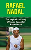 Rafael Nadal: The Inspirational Story of Tennis Superstar Rafael Nadal (Rafael Nadal Unauthorized Biography, Spain, Tennis Books)