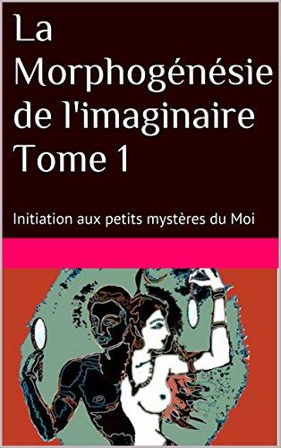 La Morphogénésie de l'imaginaire Tome 1: Initiation aux petits mystères du Moi par jean freddy begue
