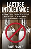 Lactose Intolerance: Discover This Practical Guide To Living A Healthy Lactose Free-Dairy Free Lifestyle