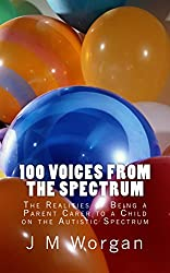 100 Voices from the Spectrum.: The Realities of Being a Parent Carer to a Child on the Autistic Spectrum