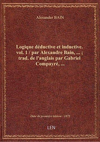 Logique dductive et inductive. vol. 1 / par Alexandre Bain,... ; trad. de l'anglais par Gabriel Com