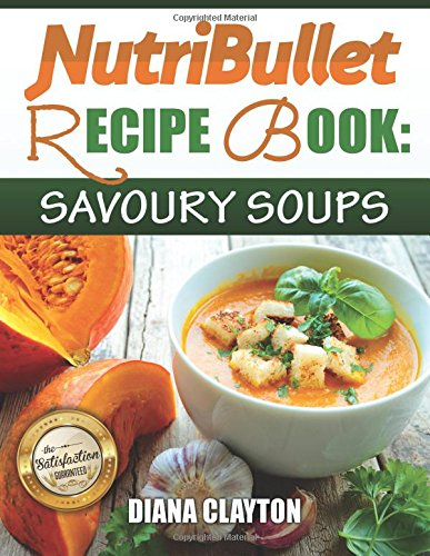 NutriBullet Recipe Book: Savoury Soups!: 71 Delicious, Healthy & Exquisite Soups and Sauces for your NutriBullet por Diana Clayton