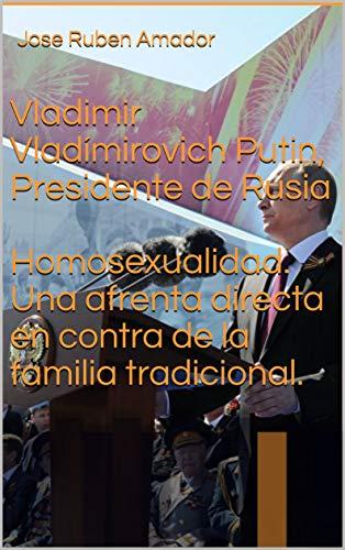 Vladimir Vladímirovich Putin, Presidente de Rusia.  Homosexualidad, Una afrenta directa en contra de la familia tradicional. (Políticos Inmrtales nº 2) por Jose Ruben Amador