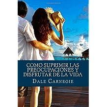 Como Suprimir las Preocupaciones y Disfrutar de la Vida (Spanish Edition)