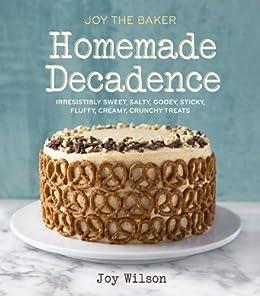Joy the Baker Homemade Decadence: Irresistibly Sweet, Salty, Gooey, Sticky, Fluffy, Creamy, Crunchy Treats von [Wilson, Joy]
