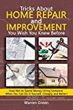#8: Tricks About Home Repair and Improvement You Wish You Knew Before: How Not to Spend Money Hiring Someone When You Can Do it Yourself, Cheaply and Better!