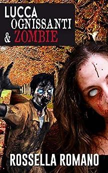 Lucca Ognissanti & Zombie: Racconto Horror (90 pagine) di [Romano, Rossella]