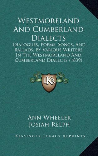 Westmoreland and Cumberland Dialects: Dialogues, Poems, Songs, and Ballads, by Various Writers in the Westmoreland and Cumberland Dialects (1839)