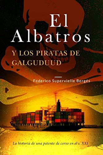 El Albatros y los piratas de Galguduud: La historia de una patente de corso en el s. XXI por Federico Supervielle Bergés