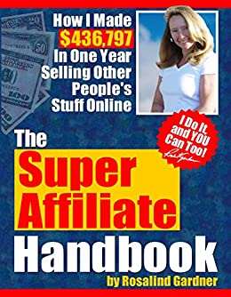 Super Affiliate Handbook: How I Made $436,797 in One Year Selling Other Peoples' Stuff Online by [Gardner, Rosalind]