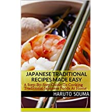 Japanese Traditional Recipes Made Easy: A Step-By-Step Guide To Cooking Traditional Japanese Foods At Home (Japanese Recipes Book 1) (English Edition)