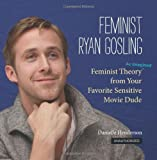 Feminist Ryan Gosling: Feminist Theory (as Imagined) from Your Favorite Sensitive Movie Dude by Henderson, Danielle (2012) Hardcover