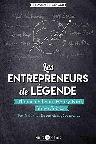 Les entrepreneurs de lgende : Thomas Edison, Henry Ford, Steve Jobs, partis de rien, ils ont chang le monde