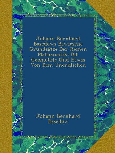 Johann Bernhard Basedows Bewiesene Grundsätze Der Reinen Mathematik: Bd. Geometrie Und Etwas Von Dem Unendlichen
