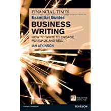 FT Essential Guide to Business Writing: How to write to engage, persuade and sell (The FT Guides)