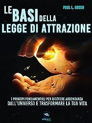 Le basi della Legge di Attrazione: I principi fondamentali per ricevere abbondanza dall'universo e trasformare la tua vita
