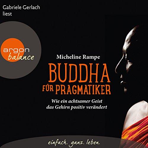 Buddha für Pragmatiker: Wie ein achtsamer Geist das Gehirn positiv verändert
