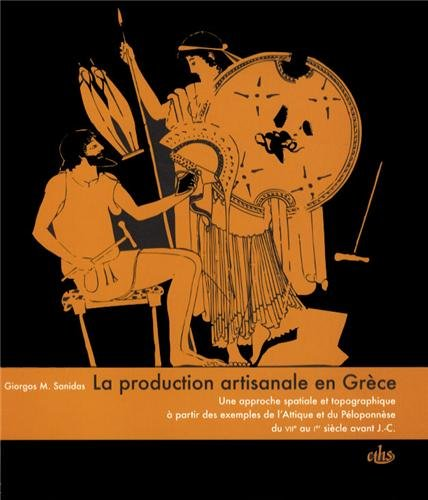 La production artisanale en Grèce : Une approche spatiale et topographique à partir des exemples de l'Attique et du Péloponnèse du VIIe au Ier siècle avant J-C par Giorgos Sanidas