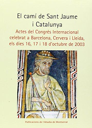 El camí de Sant Jaume i Catalunya: Actes del Congrés Internacional celebrat a Barcelona, Cervera i Lleida, els dies 16, 17 i 18 d'octubre de 2003 (Biblioteca Abat Oliba. Sèrie il·lustrada)