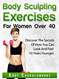 Body Sculpting Exercises for Women Over 40: Discover The Secrets Of How You Can Look & Feel 10 Years Younger (Fit Expert Series Book 5)