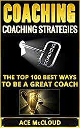 Coaching: Coaching Strategies: The Top 100 Best Ways To Be A Great Coach (Sports Coaching Strategies for Conditioning Competing & Motivating Along With Team Building Skills) (English Edition)