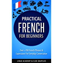 French: Practical French For Beginners - Over +700 French Phrases & Expressions for Everyday Conversation - Including Pronunciation Tips & Detailed Exercises (English Edition)